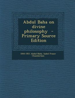 Abdul Baha on Divine Philosophy - Primary Source Edition
