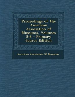 Proceedings of the American Association of Museums, Volumes 5-8 - Primary Source Edition
