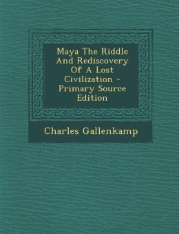 Maya The Riddle And Rediscovery Of A Lost Civilization - Primary Source Edition