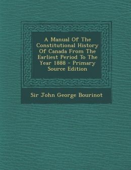A Manual of the Constitutional History of Canada from the Earliest Period to the Year 1888 - Primary Source Edition