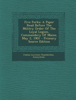Five Forks: A Paper Read Before The Militry Order Of The Loyal Legion, Commandery Of Maine, May 2, 1901 - Primary Source Edition