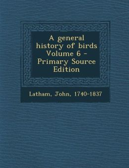 A general history of birds Volume 6 - Primary Source Edition