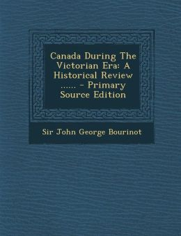 Canada During The Victorian Era: A Historical Review ......