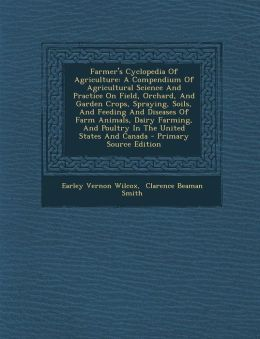 Farmer's Cyclopedia Of Agriculture: A Compendium Of Agricultural Science And Practice On Field, Orchard, And Garden Crops, Spraying, Soils, And Feeding And Diseases Of Farm Animals, Dairy Farming, And Poultry In The United States And Canada