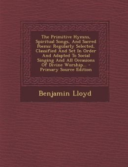 The Primitive Hymns, Spiritual Songs, And Sacred Poems: Regularly Selected, Classified And Set In Order And Adapted To Social Singing And All Occasions Of Divine Worship... - Primary Source Edition