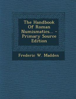 The Handbook Of Roman Numismatics... - Primary Source Edition