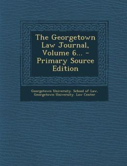 The Georgetown Law Journal, Volume 6... - Primary Source Edition