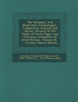 The Reliquary And Illustrated Archaeologist,: A Quarterly Journal And Review Devoted To The Study Of Early Pagan And Christian Antiquities Of Great Britain, Volume 16... - Primary Source Edition