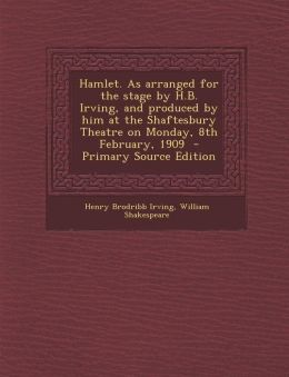 Hamlet. As arranged for the stage by H.B. Irving, and produced by him at the Shaftesbury Theatre on Monday, 8th February, 1909 - Primary Source Edition