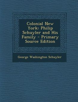 Colonial New York: Philip Schuyler and His Family - Primary Source Edition