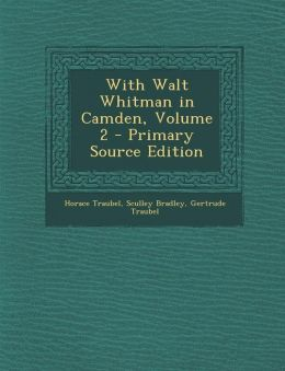 With Walt Whitman in Camden, Volume 2 - Primary Source Edition