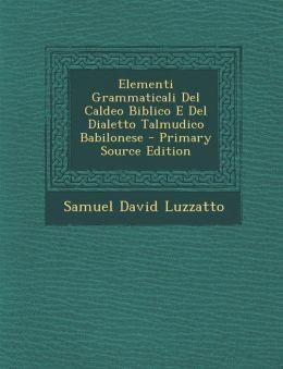 Elementi Grammaticali Del Caldeo Biblico E Del Dialetto Talmudico Babilonese - Primary Source Edition