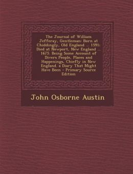 The Journal of William Jefferay, Gentleman: Born at Chiddingly, Old England ... 1591; Died at Newport, New England ... 1675. Being Some Account of Divers People, Places and Happenings, Chiefly in New England. a Diary That Might Have Been - Primary Source