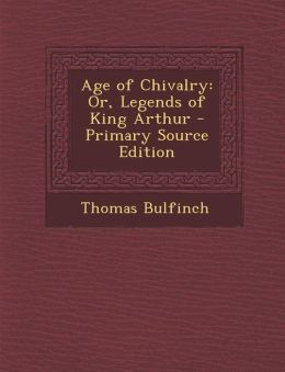 Age of Chivalry: Or, Legends of King Arthur - Primary Source Edition