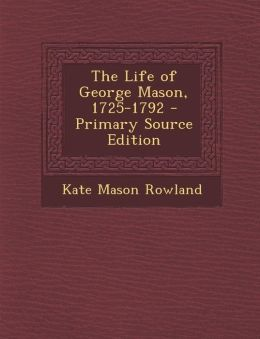 The Life of George Mason, 1725-1792 - Primary Source Edition