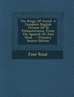 The Reign of Greed: A Complete English Version of El Filibusterismo, from the Spanish of Jose Rizal... - Primary Source Edition