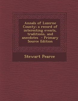 Annals of Luzerne County; A Record of Interesting Events, Traditions, and Anecdotes - Primary Source Edition