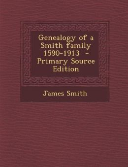 Genealogy of a Smith Family 1590-1913 - Primary Source Edition