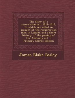The Diary of a Resurrectionist, 1811-1812, to Which Are Added an Account of the Resurrection Men in London and a Short History of the Passing of the a
