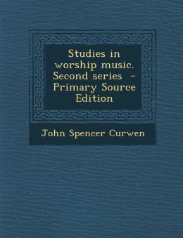 Studies in Worship Music. Second Series - Primary Source Edition