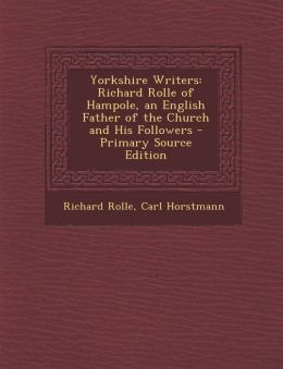 Yorkshire Writers: Richard Rolle of Hampole, an English Father of the Church and His Followers - Primary Source Edition