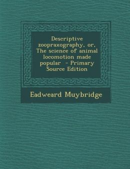 Descriptive Zoopraxography, Or, the Science of Animal Locomotion Made Popular - Primary Source Edition