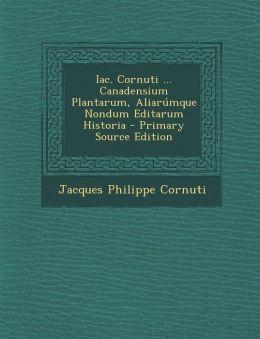 Iac. Cornuti ... Canadensium Plantarum, Aliarumque Nondum Editarum Historia - Primary Source Edition