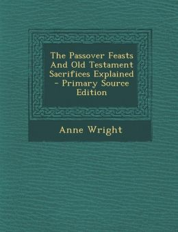 The Passover Feasts and Old Testament Sacrifices Explained - Primary Source Edition