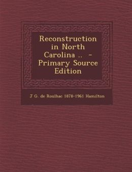 Reconstruction in North Carolina .. - Primary Source Edition