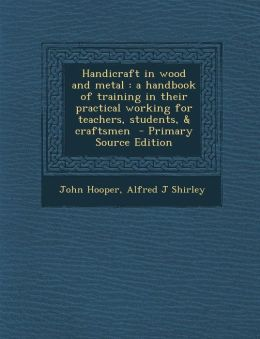 Handicraft in wood and metal: a handbook of training in their practical working for teachers, students, & craftsmen