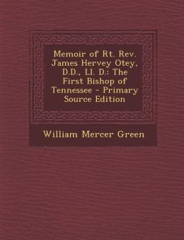Memoir of Rt. REV. James Hervey Otey, D.D., LL. D.: The First Bishop of Tennessee - Primary Source Edition