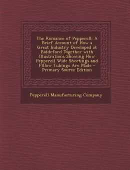 The Romance of Pepperell: A Brief Account of How a Great Industry Developed at Biddeford Together with Illustrations Showing How Pepperell Wide