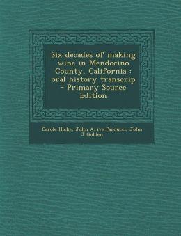 Six Decades of Making Wine in Mendocino County, California: Oral History Transcrip - Primary Source Edition