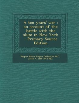 A Ten Years' War: An Account of the Battle with the Slum in New York - Primary Source Edition