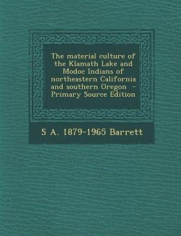 The Material Culture of the Klamath Lake and Modoc Indians of Northeastern California and Southern Oregon - Primary Source Edition