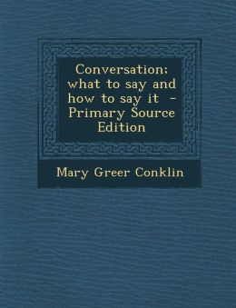 Conversation; What to Say and How to Say It - Primary Source Edition