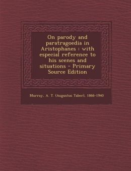 On Parody and Paratragoedia in Aristophanes: With Especial Reference to His Scenes and Situations - Primary Source Edition
