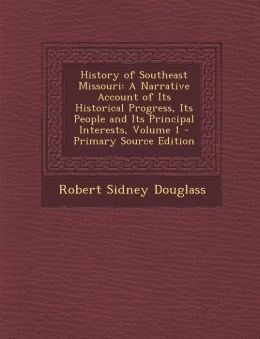 History of Southeast Missouri: A Narrative Account of Its Historical Progress, Its People and Its Principal Interests, Volume 1 - Primary Source Edit