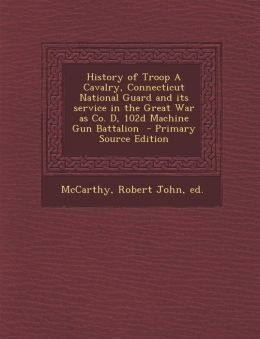 History of Troop A Cavalry, Connecticut National Guard and its service in the Great War as Co. D, 102d Machine Gun Battalion - Primary Source Edition