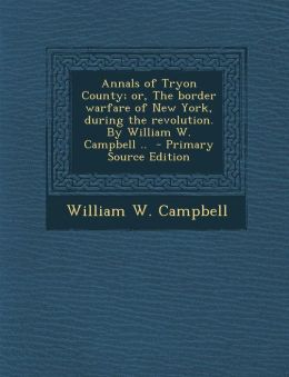 Annals of Tryon County; Or, the Border Warfare of New York, During the Revolution. by William W. Campbell .. - Primary Source Edition