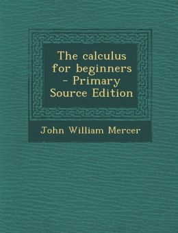 The Calculus for Beginners - Primary Source Edition