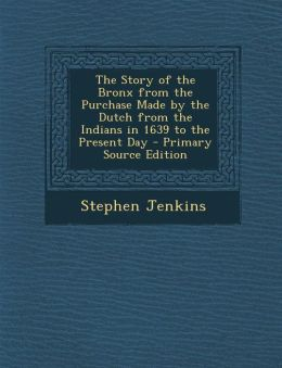 The Story of the Bronx from the Purchase Made by the Dutch from the Indians in 1639 to the Present Day - Primary Source Edition