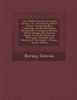 The World's Sixteen Crucified Saviors, Or, Christianity Before Christ: Containing New, Startling, and Extraordinary Revelations in Religious History,