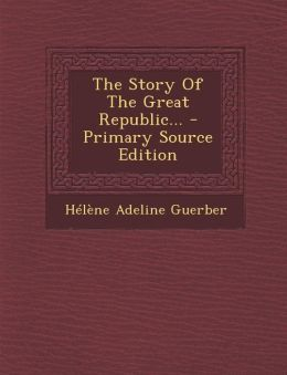 The Story of the Great Republic... - Primary Source Edition