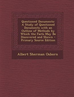 Questioned Documents: A Study of Questioned Documents with an Outline of Methods by Which the Facts May Be Discovered and Shown - Primary So