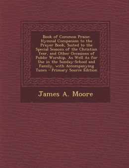 Book of Common Praise: Hymnal Companion to the Prayer Book, Suited to the Special Seasons of the Christian Year, and Other Occasions of Public Worship, As Well As for Use in the Sunday-School and Family, with Accompanying Tunes - Primary Source Edition