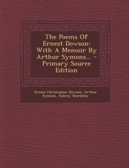 The Poems Of Ernest Dowson: With A Memoir By Arthur Symons... - Primary Source Edition