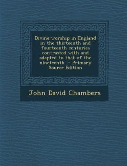 Divine worship in England in the thirteenth and fourteenth centuries contrasted with and adapted to that of the nineteenth - Primary Source Edition