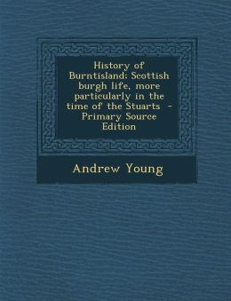 History of Burntisland; Scottish burgh life, more particularly in the time of the Stuarts - Primary Source Edition