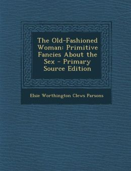 The Old-Fashioned Woman: Primitive Fancies About the Sex